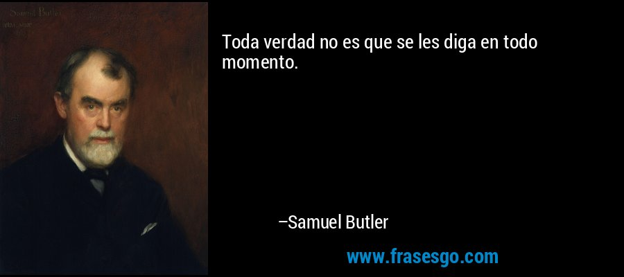 Toda verdad no es que se les diga en todo momento. – Samuel Butler