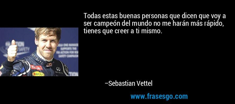Todas estas buenas personas que dicen que voy a ser campeón del mundo no me harán más rápido, tienes que creer a ti mismo. – Sebastian Vettel