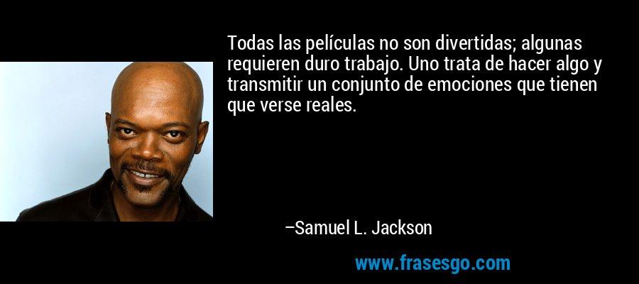 Todas las películas no son divertidas; algunas requieren duro trabajo. Uno trata de hacer algo y transmitir un conjunto de emociones que tienen que verse reales. – Samuel L. Jackson