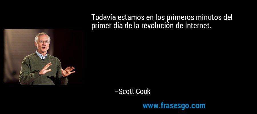 Todavía estamos en los primeros minutos del primer día de la revolución de Internet. – Scott Cook