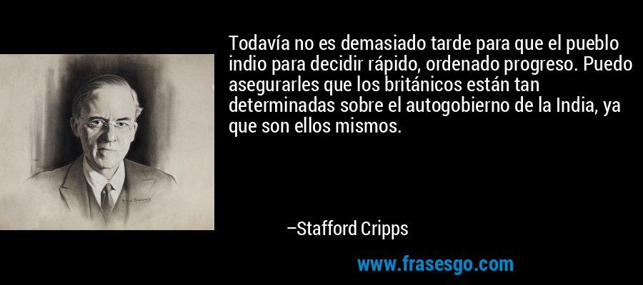 Todavía no es demasiado tarde para que el pueblo indio para decidir rápido, ordenado progreso. Puedo asegurarles que los británicos están tan determinadas sobre el autogobierno de la India, ya que son ellos mismos. – Stafford Cripps
