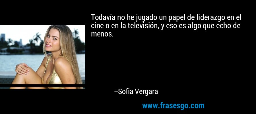 Todavía no he jugado un papel de liderazgo en el cine o en la televisión, y eso es algo que echo de menos. – Sofia Vergara