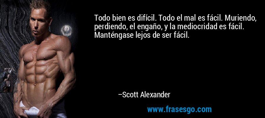 Todo bien es difícil. Todo el mal es fácil. Muriendo, perdiendo, el engaño, y la mediocridad es fácil. Manténgase lejos de ser fácil. – Scott Alexander