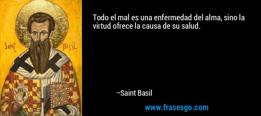 Todo el mal es una enfermedad del alma, sino la virtud ofrece la causa de su salud. – Saint Basil