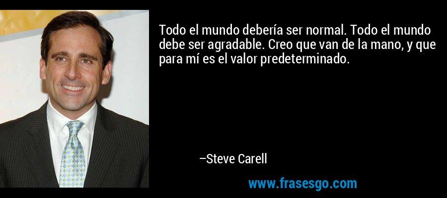 Todo el mundo debería ser normal. Todo el mundo debe ser agradable. Creo que van de la mano, y que para mí es el valor predeterminado. – Steve Carell