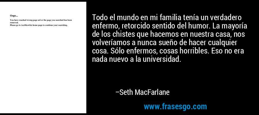 Todo el mundo en mi familia tenía un verdadero enfermo, retorcido sentido del humor. La mayoría de los chistes que hacemos en nuestra casa, nos volveríamos a nunca sueño de hacer cualquier cosa. Sólo enfermos, cosas horribles. Eso no era nada nuevo a la universidad. – Seth MacFarlane