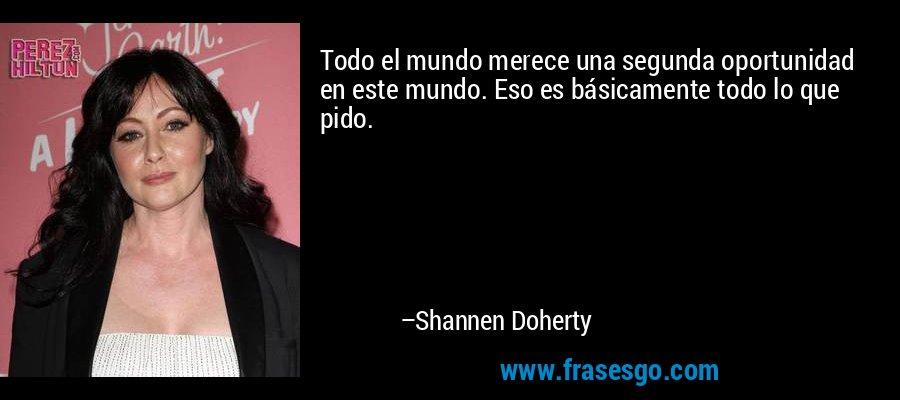 Todo el mundo merece una segunda oportunidad en este mundo. Eso es básicamente todo lo que pido. – Shannen Doherty