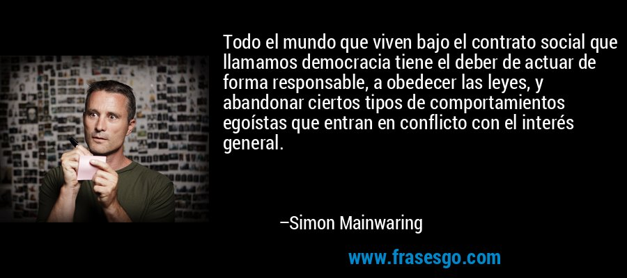 Todo el mundo que viven bajo el contrato social que llamamos democracia tiene el deber de actuar de forma responsable, a obedecer las leyes, y abandonar ciertos tipos de comportamientos egoístas que entran en conflicto con el interés general. – Simon Mainwaring