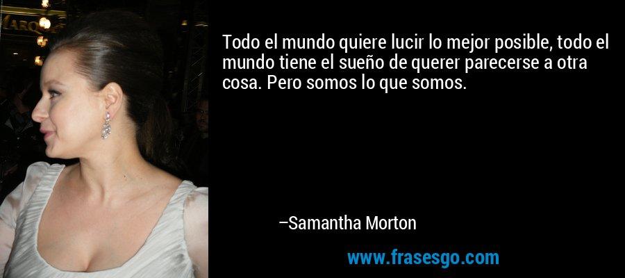 Todo el mundo quiere lucir lo mejor posible, todo el mundo tiene el sueño de querer parecerse a otra cosa. Pero somos lo que somos. – Samantha Morton