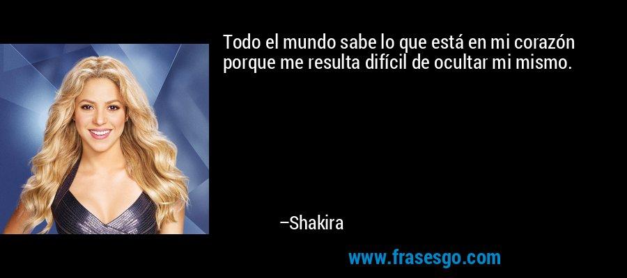 Todo el mundo sabe lo que está en mi corazón porque me resulta difícil de ocultar mi mismo. – Shakira