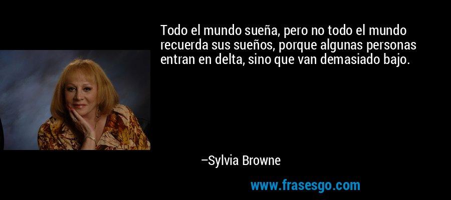 Todo el mundo sueña, pero no todo el mundo recuerda sus sueños, porque algunas personas entran en delta, sino que van demasiado bajo. – Sylvia Browne