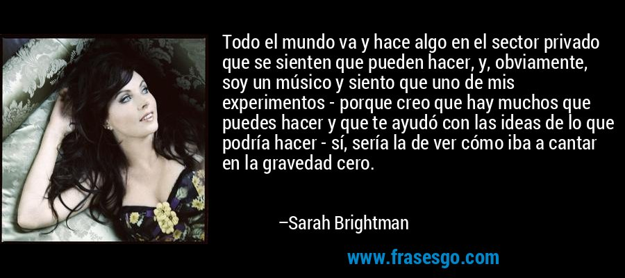 Todo el mundo va y hace algo en el sector privado que se sienten que pueden hacer, y, obviamente, soy un músico y siento que uno de mis experimentos - porque creo que hay muchos que puedes hacer y que te ayudó con las ideas de lo que podría hacer - sí, sería la de ver cómo iba a cantar en la gravedad cero. – Sarah Brightman