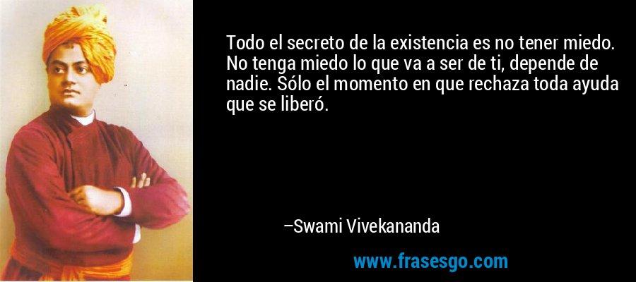 Todo el secreto de la existencia es no tener miedo. No tenga miedo lo que va a ser de ti, depende de nadie. Sólo el momento en que rechaza toda ayuda que se liberó. – Swami Vivekananda