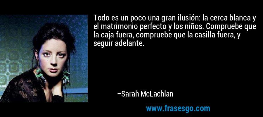 Todo es un poco una gran ilusión: la cerca blanca y el matrimonio perfecto y los niños. Compruebe que la caja fuera, compruebe que la casilla fuera, y seguir adelante. – Sarah McLachlan