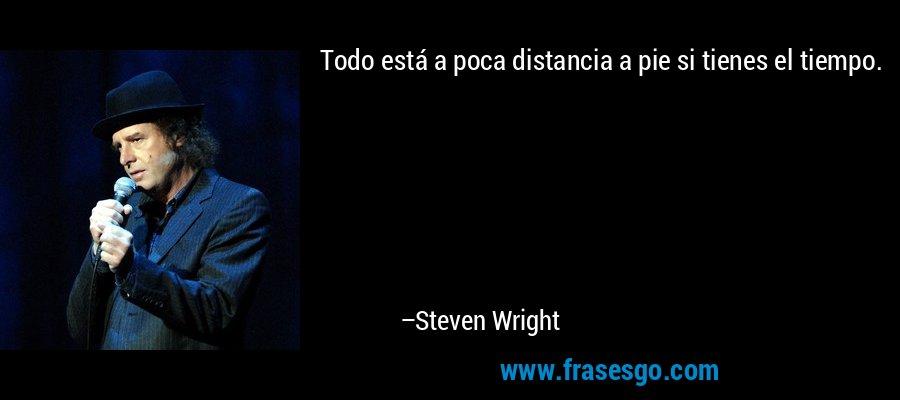 Todo está a poca distancia a pie si tienes el tiempo. – Steven Wright