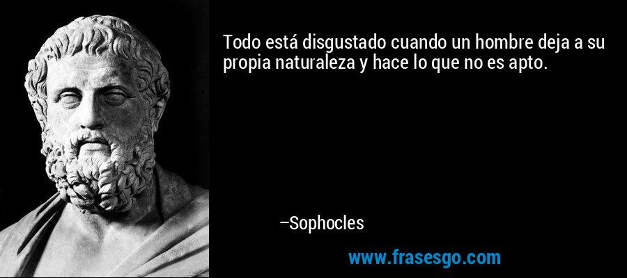 Todo está disgustado cuando un hombre deja a su propia naturaleza y hace lo que no es apto. – Sophocles