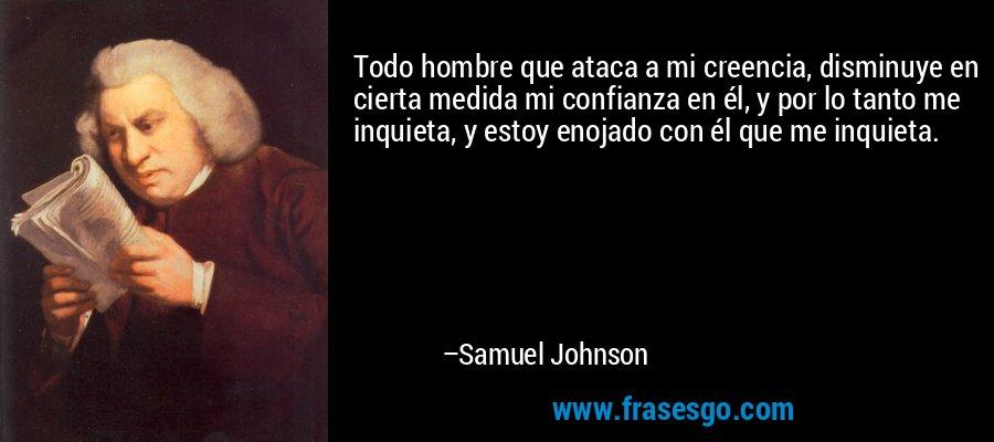 Todo hombre que ataca a mi creencia, disminuye en cierta medida mi confianza en él, y por lo tanto me inquieta, y estoy enojado con él que me inquieta. – Samuel Johnson