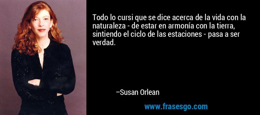 Todo lo cursi que se dice acerca de la vida con la naturaleza - de estar en armonía con la tierra, sintiendo el ciclo de las estaciones - pasa a ser verdad. – Susan Orlean