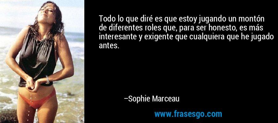 Todo lo que diré es que estoy jugando un montón de diferentes roles que, para ser honesto, es más interesante y exigente que cualquiera que he jugado antes. – Sophie Marceau