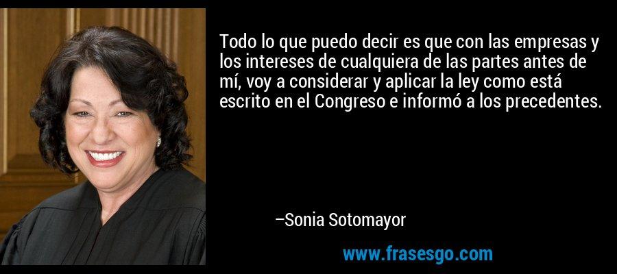 Todo lo que puedo decir es que con las empresas y los intereses de cualquiera de las partes antes de mí, voy a considerar y aplicar la ley como está escrito en el Congreso e informó a los precedentes. – Sonia Sotomayor