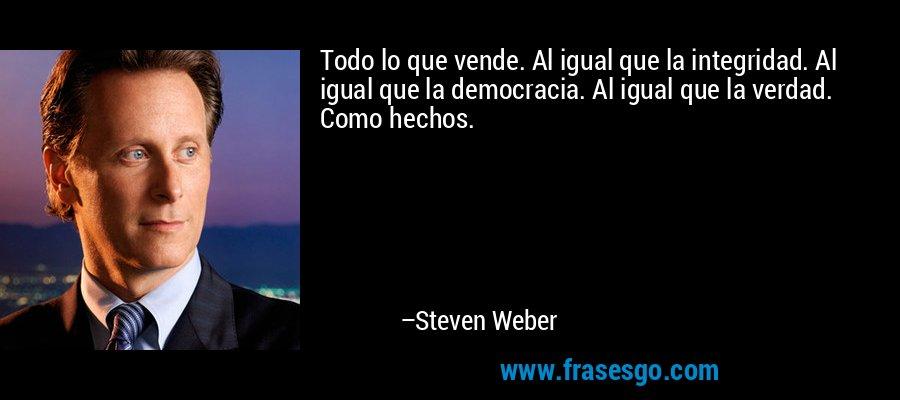 Todo lo que vende. Al igual que la integridad. Al igual que la democracia. Al igual que la verdad. Como hechos. – Steven Weber