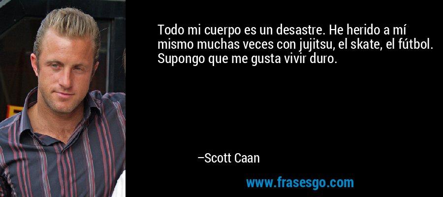Todo mi cuerpo es un desastre. He herido a mí mismo muchas veces con jujitsu, el skate, el fútbol. Supongo que me gusta vivir duro. – Scott Caan