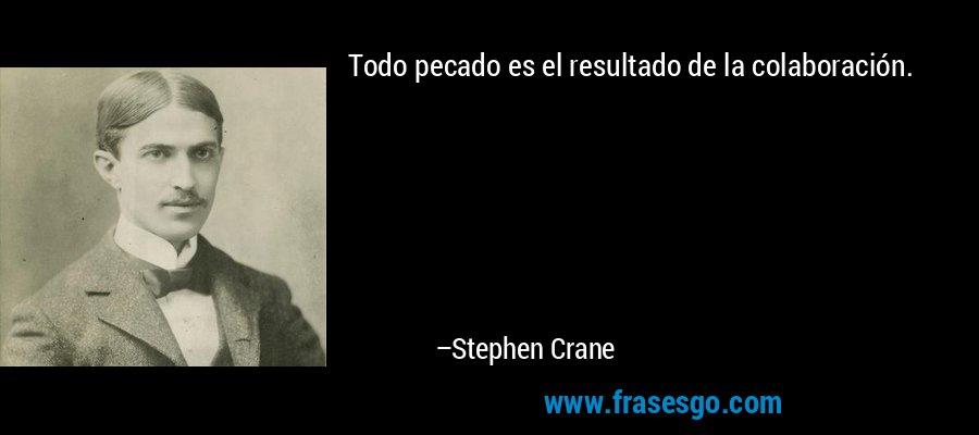 Todo pecado es el resultado de la colaboración. – Stephen Crane
