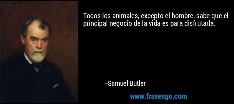 Todos los animales, excepto el hombre, sabe que el principal negocio de la vida es para disfrutarla. – Samuel Butler