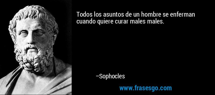 Todos los asuntos de un hombre se enferman cuando quiere curar males males. – Sophocles