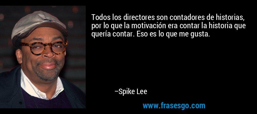 Todos los directores son contadores de historias, por lo que la motivación era contar la historia que quería contar. Eso es lo que me gusta. – Spike Lee
