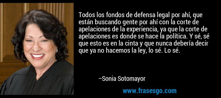 Todos los fondos de defensa legal por ahí, que están buscando gente por ahí con la corte de apelaciones de la experiencia, ya que la corte de apelaciones es donde se hace la política. Y sé, sé que esto es en la cinta y que nunca debería decir que ya no hacemos la ley, lo sé. Lo sé. – Sonia Sotomayor