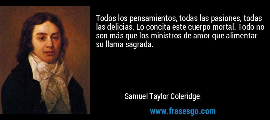 Todos los pensamientos, todas las pasiones, todas las delicias. Lo concita este cuerpo mortal. Todo no son más que los ministros de amor que alimentar su llama sagrada. – Samuel Taylor Coleridge