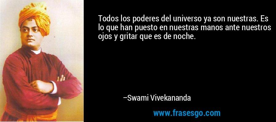Todos los poderes del universo ya son nuestras. Es lo que han puesto en nuestras manos ante nuestros ojos y gritar que es de noche. – Swami Vivekananda