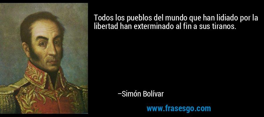 Todos los pueblos del mundo que han lidiado por la libertad han exterminado al fin a sus tiranos. – Simón Bolívar