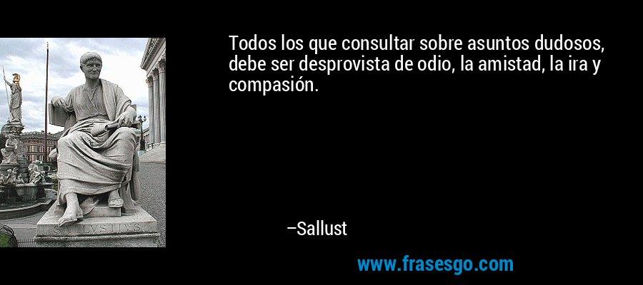 Todos los que consultar sobre asuntos dudosos, debe ser desprovista de odio, la amistad, la ira y compasión. – Sallust