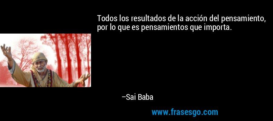 Todos los resultados de la acción del pensamiento, por lo que es pensamientos que importa. – Sai Baba