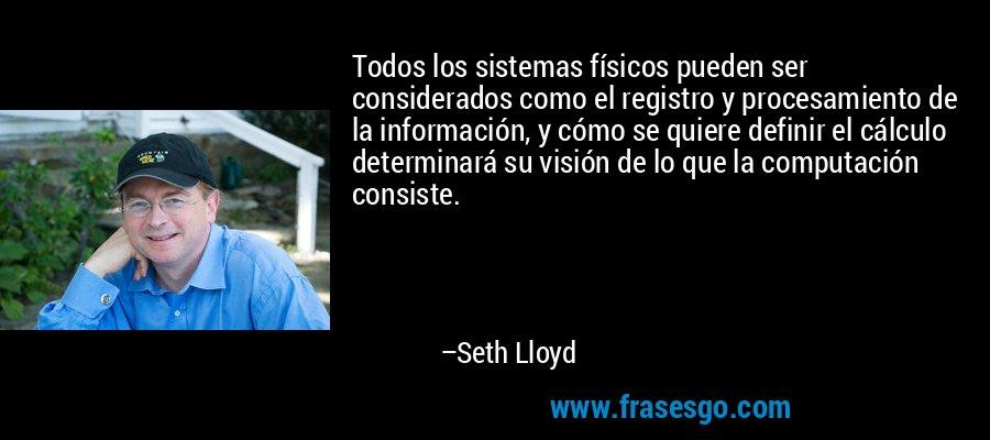 Todos los sistemas físicos pueden ser considerados como el registro y procesamiento de la información, y cómo se quiere definir el cálculo determinará su visión de lo que la computación consiste. – Seth Lloyd