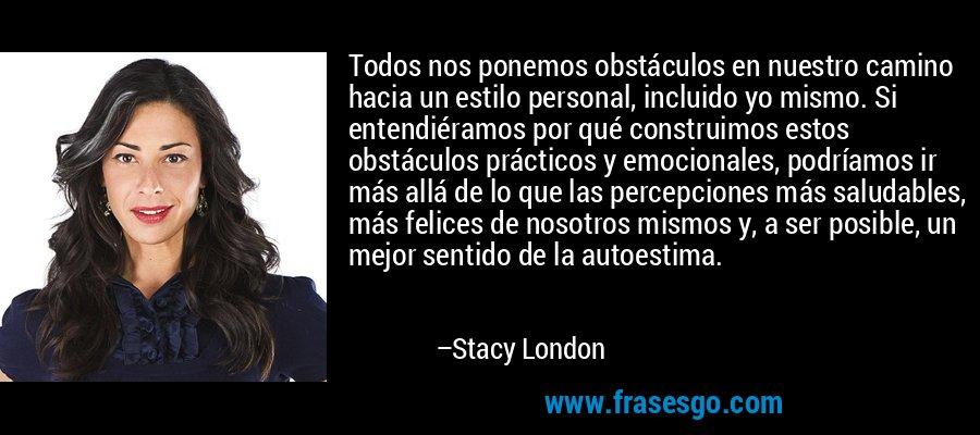 Todos nos ponemos obstáculos en nuestro camino hacia un estilo personal, incluido yo mismo. Si entendiéramos por qué construimos estos obstáculos prácticos y emocionales, podríamos ir más allá de lo que las percepciones más saludables, más felices de nosotros mismos y, a ser posible, un mejor sentido de la autoestima. – Stacy London