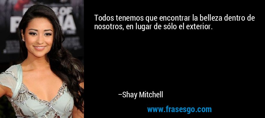 Todos tenemos que encontrar la belleza dentro de nosotros, en lugar de sólo el exterior. – Shay Mitchell