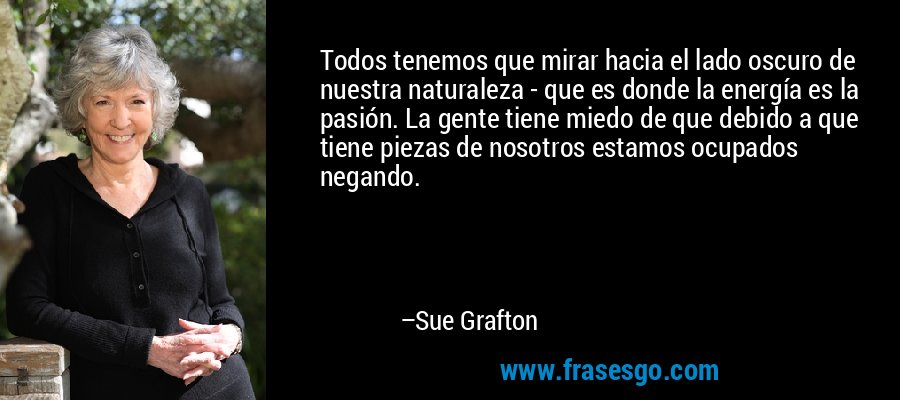 Todos tenemos que mirar hacia el lado oscuro de nuestra naturaleza - que es donde la energía es la pasión. La gente tiene miedo de que debido a que tiene piezas de nosotros estamos ocupados negando. – Sue Grafton