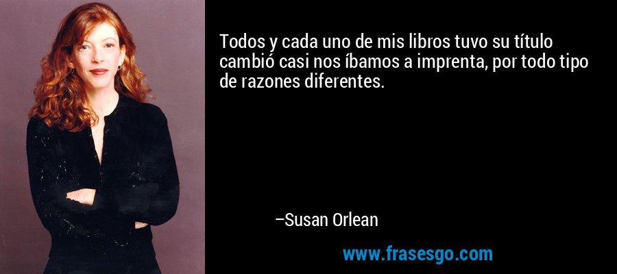 Todos y cada uno de mis libros tuvo su título cambió casi nos íbamos a imprenta, por todo tipo de razones diferentes. – Susan Orlean