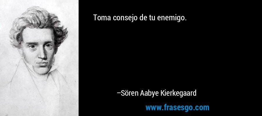 Toma consejo de tu enemigo. – Sören Aabye Kierkegaard