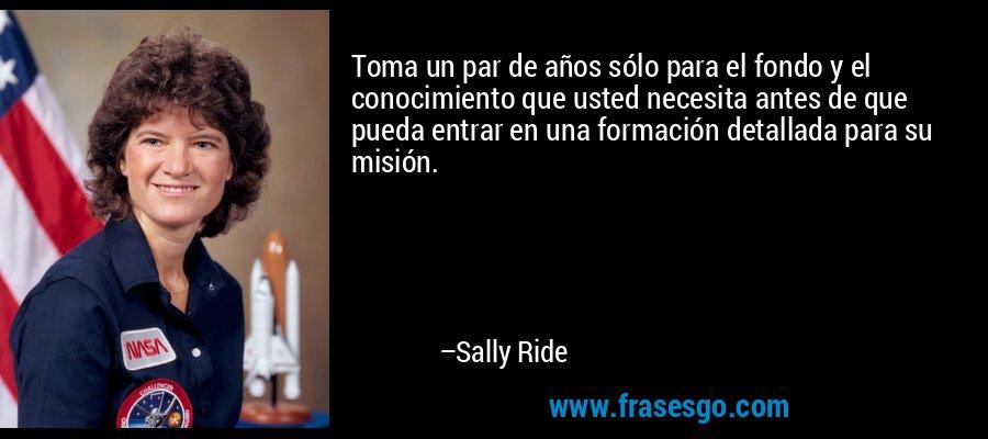 Toma un par de años sólo para el fondo y el conocimiento que usted necesita antes de que pueda entrar en una formación detallada para su misión. – Sally Ride