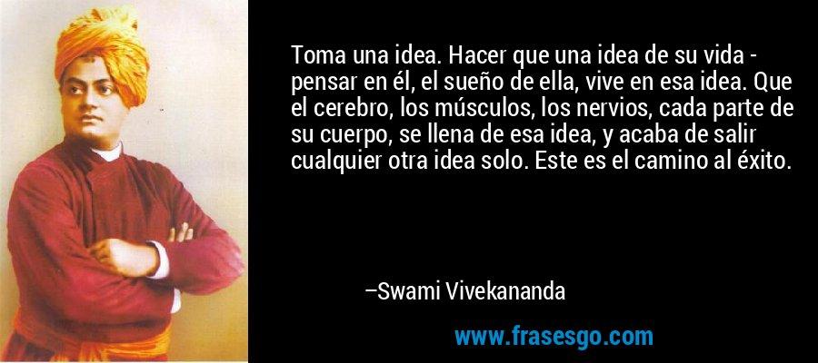 Toma una idea. Hacer que una idea de su vida - pensar en él, el sueño de ella, vive en esa idea. Que el cerebro, los músculos, los nervios, cada parte de su cuerpo, se llena de esa idea, y acaba de salir cualquier otra idea solo. Este es el camino al éxito. – Swami Vivekananda