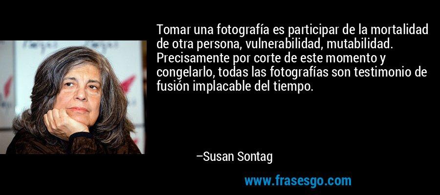 Tomar una fotografía es participar de la mortalidad de otra persona, vulnerabilidad, mutabilidad. Precisamente por corte de este momento y congelarlo, todas las fotografías son testimonio de fusión implacable del tiempo. – Susan Sontag