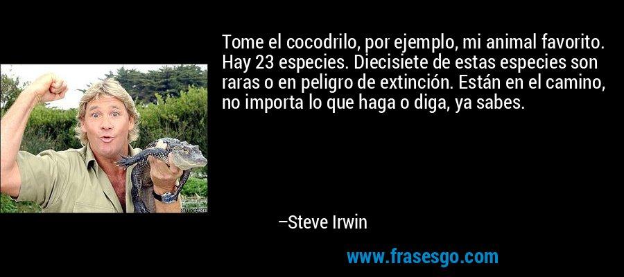 Tome el cocodrilo, por ejemplo, mi animal favorito. Hay 23 especies. Diecisiete de estas especies son raras o en peligro de extinción. Están en el camino, no importa lo que haga o diga, ya sabes. – Steve Irwin