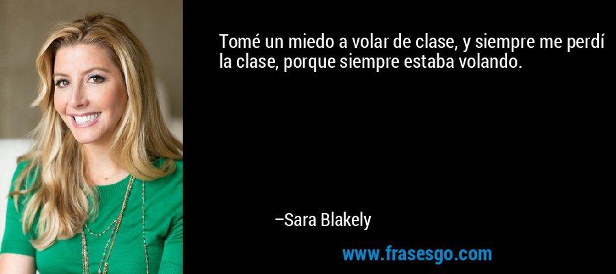 Tomé un miedo a volar de clase, y siempre me perdí la clase, porque siempre estaba volando. – Sara Blakely