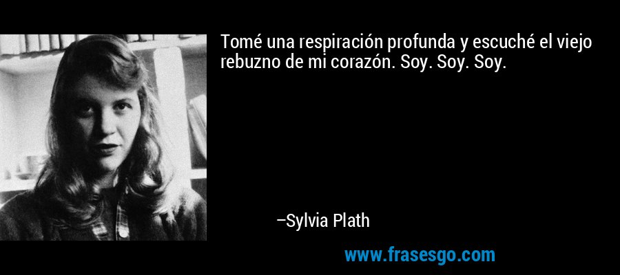 Tomé una respiración profunda y escuché el viejo rebuzno de mi corazón. Soy. Soy. Soy. – Sylvia Plath