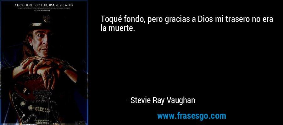 Toqué fondo, pero gracias a Dios mi trasero no era la muerte. – Stevie Ray Vaughan