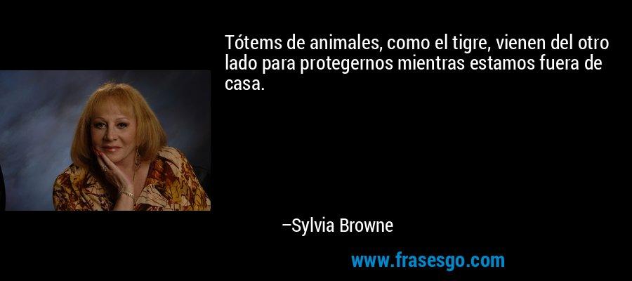 Tótems de animales, como el tigre, vienen del otro lado para protegernos mientras estamos fuera de casa. – Sylvia Browne